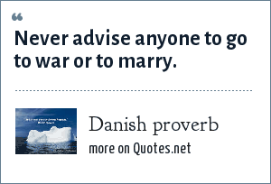 Danish proverb: Never advise anyone to go to war or to marry.