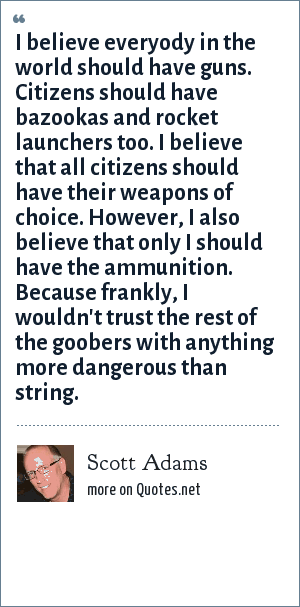 Scott Adams: I believe everyody in the world should have guns. Citizens should have bazookas and rocket launchers too. I believe that all citizens should have their weapons of choice. However, I also believe that only I should have the ammunition. Because frankly, I wouldn't trust the rest of the goobers with anything more dangerous than string.