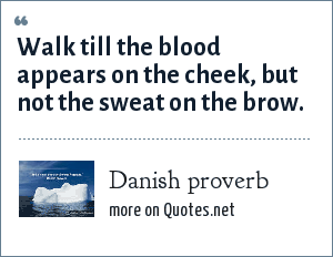 Danish proverb: Walk till the blood appears on the cheek, but not the sweat on the brow.