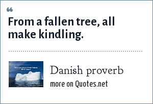 Danish proverb: From a fallen tree, all make kindling.