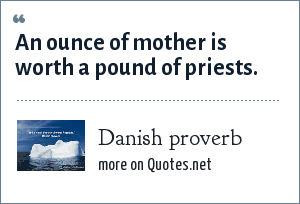 Danish proverb: An ounce of mother is worth a pound of priests.