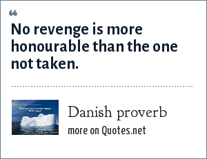 Danish proverb: No revenge is more honourable than the one not taken.