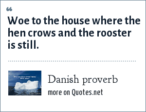 Danish proverb: Woe to the house where the hen crows and the rooster is still.