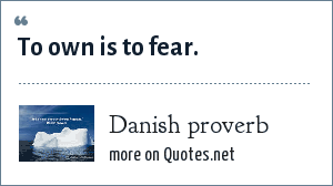 Danish proverb: To own is to fear.