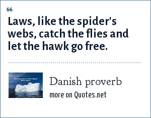 Danish proverb: Laws, like the spider's webs, catch the flies and let the hawk go free.