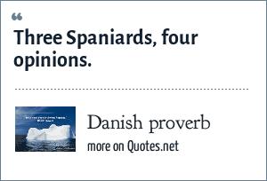 Danish proverb: Three Spaniards, four opinions.