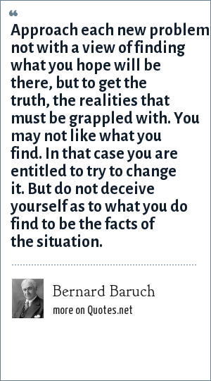 Bernard Baruch: Approach each new problem not with a view of finding what you hope will be there, but to get the truth, the realities that must be grappled with. You may not like what you find. In that case you are entitled to try to change it. But do not deceive yourself as to what you do find to be the facts of the situation.