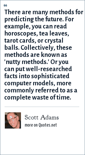 Scott Adams: There are many methods for predicting the future. For example, you can read horoscopes, tea leaves, tarot cards, or crystal balls. Collectively, these methods are known as 'nutty methods.' Or you can put well-researched facts into sophisticated computer models, more commonly referred to as a complete waste of time.