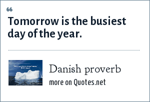 Danish proverb: Tomorrow is the busiest day of the year.