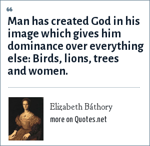 Elizabeth Báthory Man Has Created God In His Image Which Gives Him