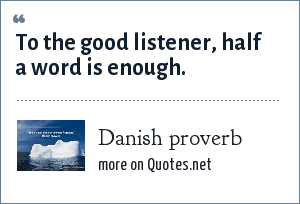 Danish proverb: To the good listener, half a word is enough.
