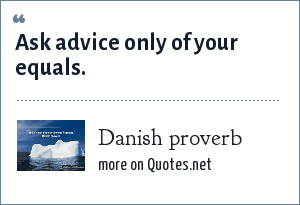 Danish proverb: Ask advice only of your equals.