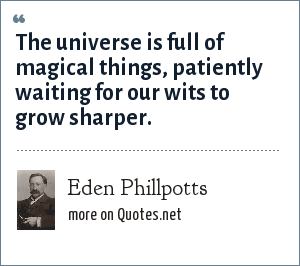 Eden Phillpotts: The universe is full of magical things, patiently waiting for our wits to grow sharper.