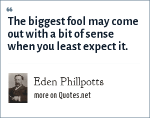 Eden Phillpotts: The biggest fool may come out with a bit of sense when you least expect it.