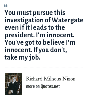 Richard Milhous Nixon: You must pursue this investigation of Watergate even if it leads to the president. I'm innocent. You've got to believe I'm innocent. If you don't, take my job.