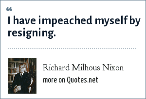 Richard Milhous Nixon: I have impeached myself by resigning.
