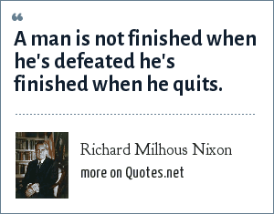 Richard Milhous Nixon: A man is not finished when he's defeated he's finished when he quits.