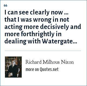 Richard Milhous Nixon: I can see clearly now ... that I was wrong in not acting more decisively and more forthrightly in dealing with Watergate...