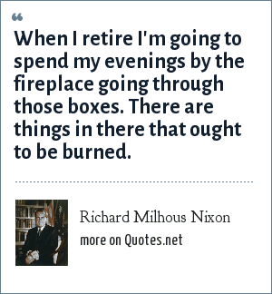 Richard Milhous Nixon: When I retire I'm going to spend my evenings by the fireplace going through those boxes. There are things in there that ought to be burned.