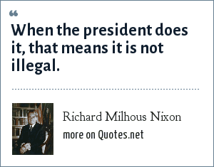 Richard Milhous Nixon: When the president does it, that means it is not illegal.