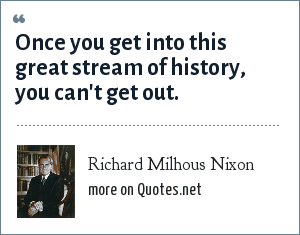 Richard Milhous Nixon: Once you get into this great stream of history, you can't get out.