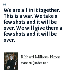 Richard Milhous Nixon: We are all in it together. This is a war. We take a few shots and it will be over. We will give them a few shots and it will be over.