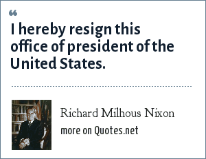 Richard Milhous Nixon: I hereby resign this office of president of the United States.