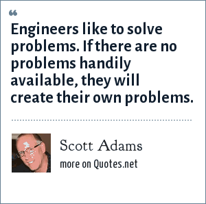 Scott Adams: Engineers like to solve problems. If there are no problems handily available, they will create their own problems.