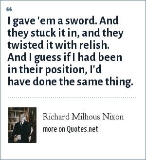 Richard Milhous Nixon: I gave 'em a sword. And they stuck it in, and they twisted it with relish. And I guess if I had been in their position, I'd have done the same thing.