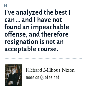 Richard Milhous Nixon: I've analyzed the best I can ... and I have not found an impeachable offense, and therefore resignation is not an acceptable course.