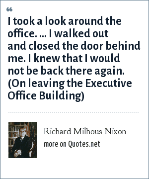 Richard Milhous Nixon: I took a look around the office. ... I walked out and closed the door behind me. I knew that I would not be back there again. (On leaving the Executive Office Building)