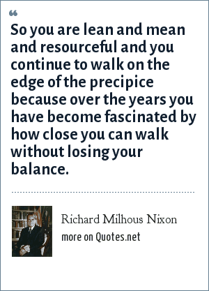 Richard Milhous Nixon: So you are lean and mean and resourceful and you continue to walk on the edge of the precipice because over the years you have become fascinated by how close you can walk without losing your balance.