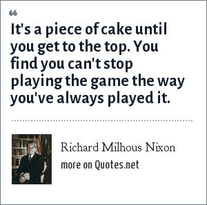 Richard Milhous Nixon: It's a piece of cake until you get to the top. You find you can't stop playing the game the way you've always played it.