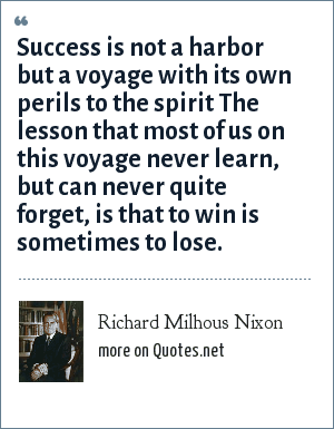 Richard Milhous Nixon: Success is not a harbor but a voyage with its own perils to the spirit The lesson that most of us on this voyage never learn, but can never quite forget, is that to win is sometimes to lose.