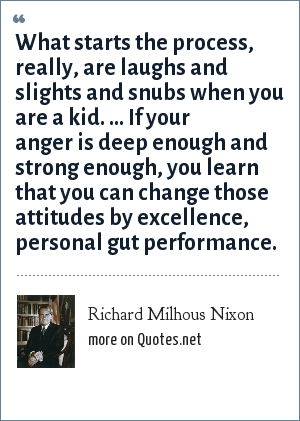 Richard Milhous Nixon: What starts the process, really, are laughs and slights and snubs when you are a kid. ... If your anger is deep enough and strong enough, you learn that you can change those attitudes by excellence, personal gut performance.