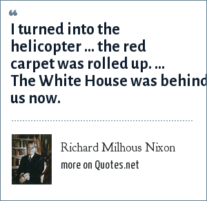 Richard Milhous Nixon: I turned into the helicopter ... the red carpet was rolled up. ... The White House was behind us now.