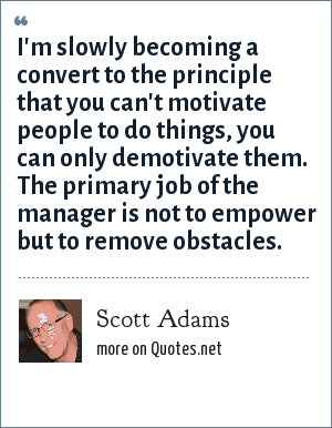 Scott Adams: I'm slowly becoming a convert to the principle that you can't motivate people to do things, you can only demotivate them. The primary job of the manager is not to empower but to remove obstacles.