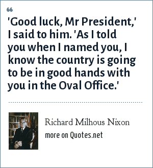 Richard Milhous Nixon: 'Good luck, Mr President,' I said to him. 'As I told you when I named you, I know the country is going to be in good hands with you in the Oval Office.'