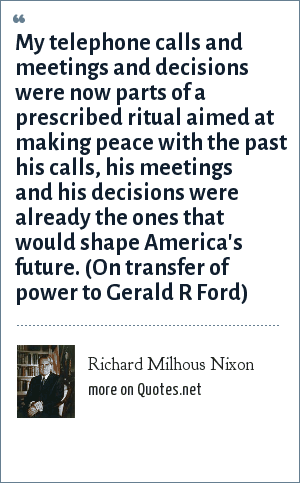 Richard Milhous Nixon: My telephone calls and meetings and decisions were now parts of a prescribed ritual aimed at making peace with the past his calls, his meetings and his decisions were already the ones that would shape America's future. (On transfer of power to Gerald R Ford)