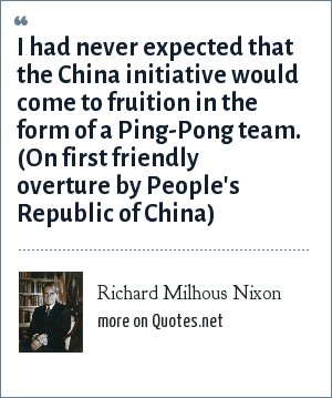 Richard Milhous Nixon: I had never expected that the China initiative would come to fruition in the form of a Ping-Pong team. (On first friendly overture by People's Republic of China)