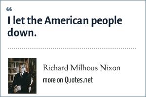 Richard Milhous Nixon: I let the American people down.