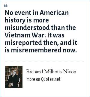 Richard Milhous Nixon: No event in American history is more misunderstood than the Vietnam War. It was misreported then, and it is misremembered now.
