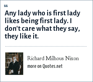 Richard Milhous Nixon: Any lady who is first lady likes being first lady. I don't care what they say, they like it.