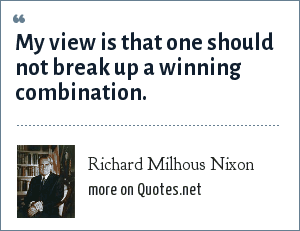 Richard Milhous Nixon: My view is that one should not break up a winning combination.