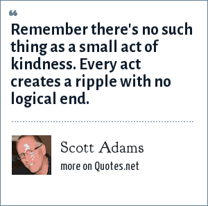 Scott Adams: Remember there's no such thing as a small act of kindness. Every act creates a ripple with no logical end.