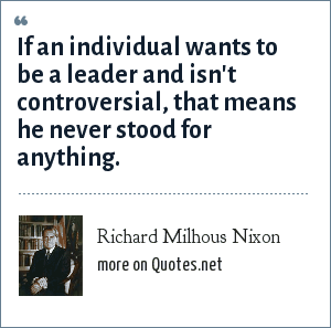 Richard Milhous Nixon: If an individual wants to be a leader and isn't controversial, that means he never stood for anything.