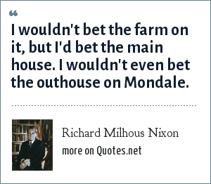 Richard Milhous Nixon: I wouldn't bet the farm on it, but I'd bet the main house. I wouldn't even bet the outhouse on Mondale.