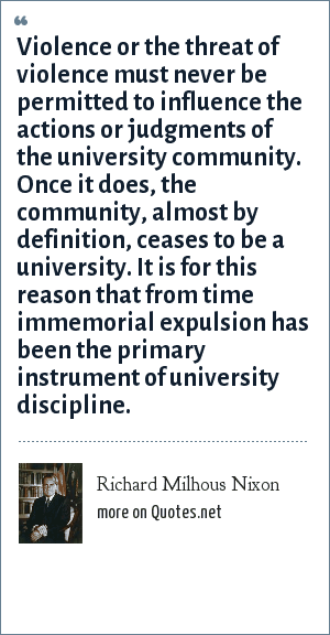 Richard Milhous Nixon: Violence or the threat of violence must never be permitted to influence the actions or judgments of the university community. Once it does, the community, almost by definition, ceases to be a university. It is for this reason that from time immemorial expulsion has been the primary instrument of university discipline.