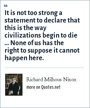 Richard Milhous Nixon: It is not too strong a statement to declare that this is the way civilizations begin to die ... None of us has the right to suppose it cannot happen here.