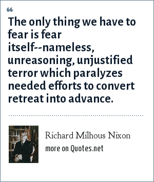 Richard Milhous Nixon: The only thing we have to fear is fear itself--nameless, unreasoning, unjustified terror which paralyzes needed efforts to convert retreat into advance.